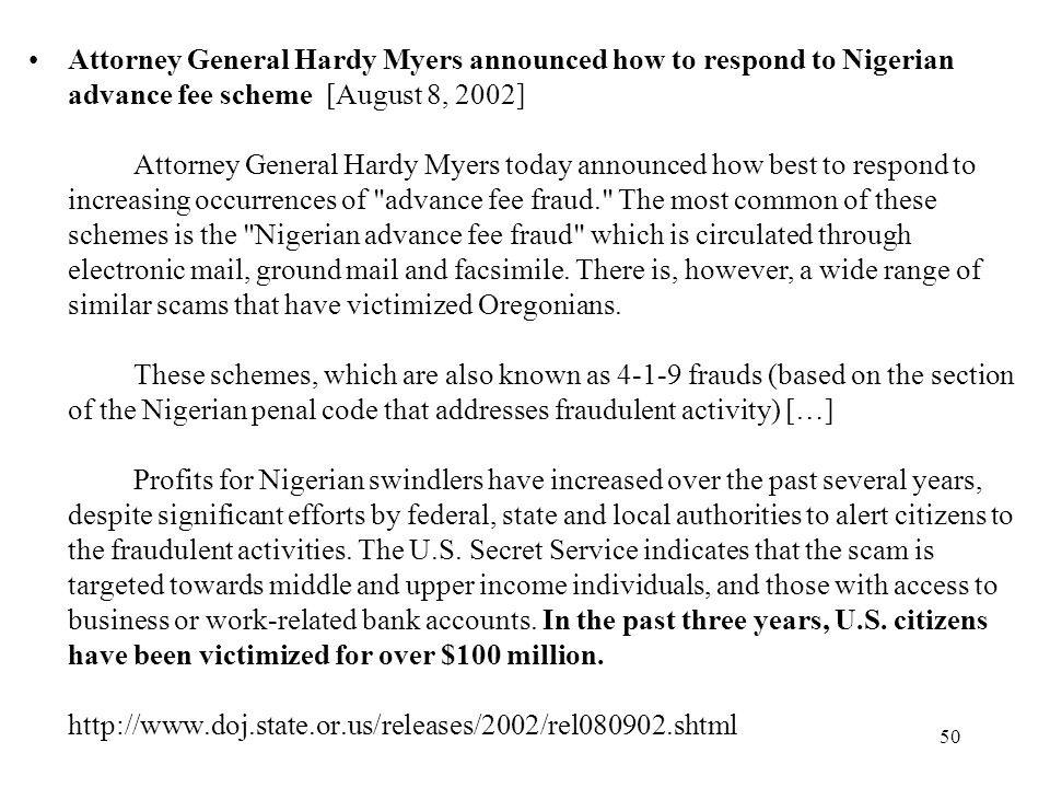 Attorney General Hardy Myers announced how to respond to Nigerian advance fee scheme [August 8, 2002] Attorney General Hardy Myers today announced how best to respond to increasing occurrences of advance fee fraud. The most common of these schemes is the Nigerian advance fee fraud which is circulated through electronic mail, ground mail and facsimile.